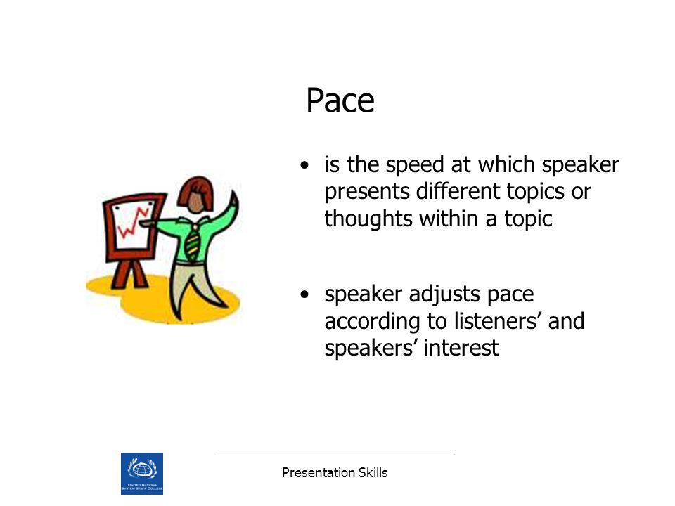 Presentation Skills Pace is the speed at which speaker presents different topics or thoughts within a topic speaker adjusts pace according to listener