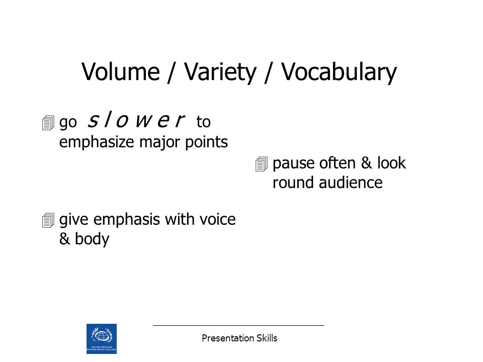 Presentation Skills 4go s l o w e r to emphasize major points 4pause often & look round audience 4give emphasis with voice & body Volume / Variety / V