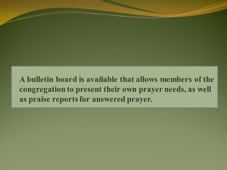 A bulletin board is available that allows members of the congregation to present their own prayer needs, as well as praise reports for answered prayer.