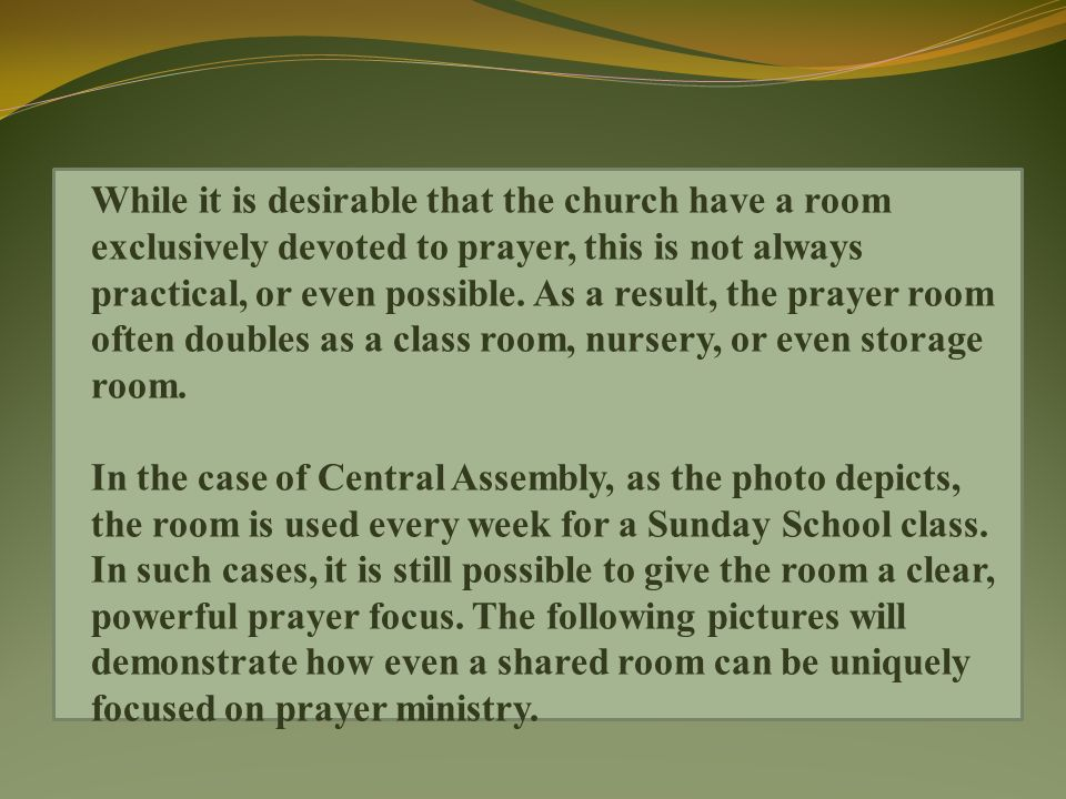 While it is desirable that the church have a room exclusively devoted to prayer, this is not always practical, or even possible.