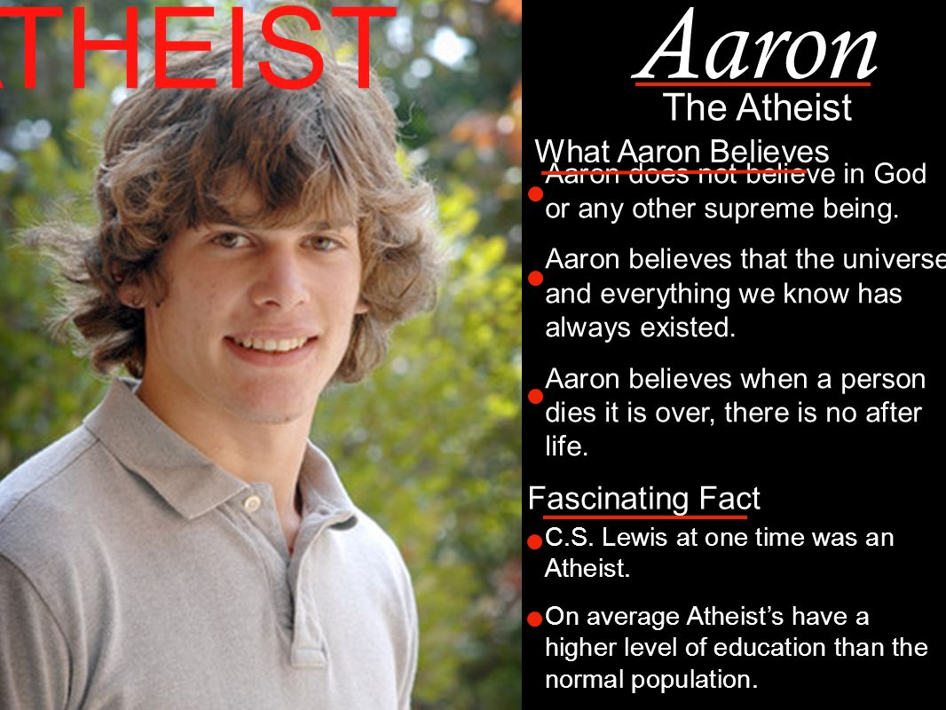 Aaron does not believe in God or any other supreme being.