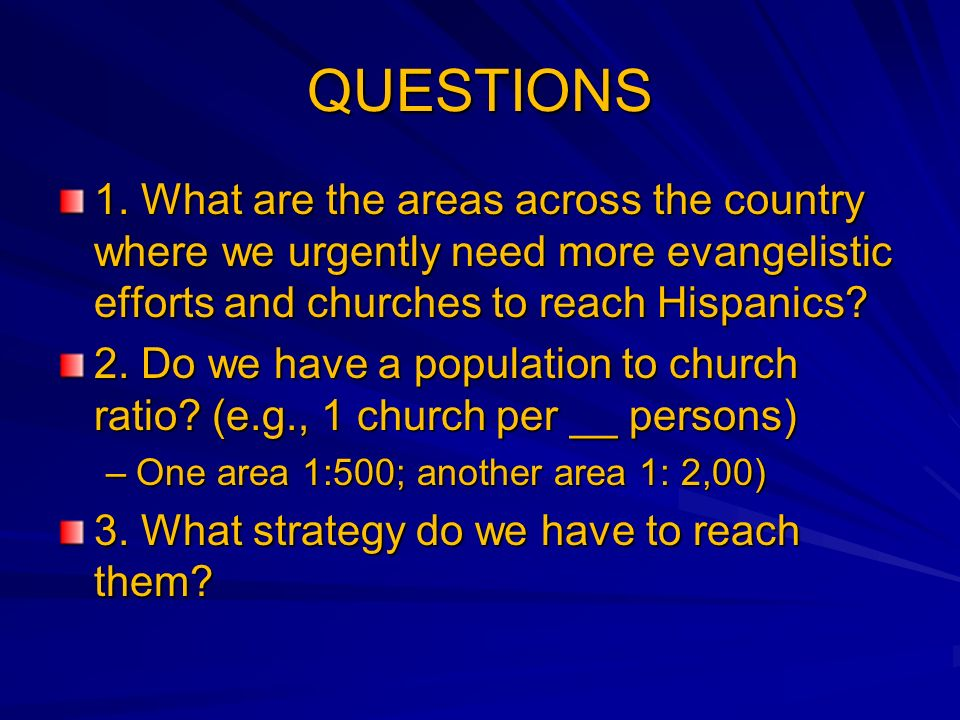QUESTIONS 1. What are the areas across the country where we urgently need more evangelistic efforts and churches to reach Hispanics? 2. Do we have a p