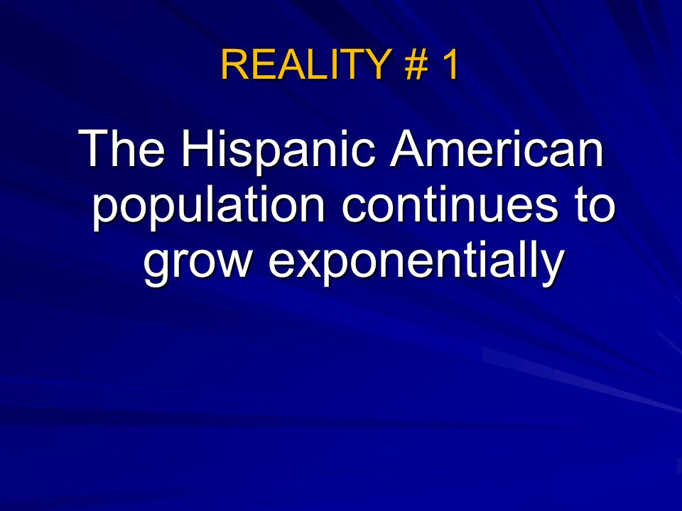 REALITY # 1 The Hispanic American population continues to grow exponentially