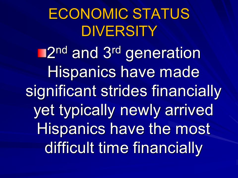 ECONOMIC STATUS DIVERSITY 2 nd and 3 rd generation Hispanics have made significant strides financially yet typically newly arrived Hispanics have the most difficult time financially