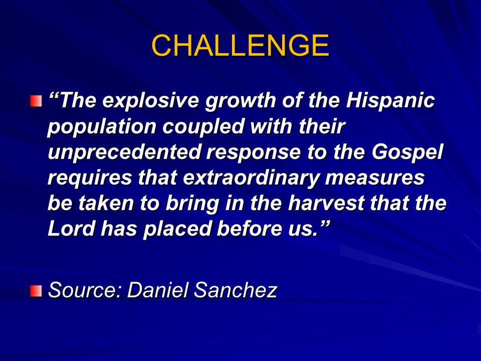 CHALLENGE The explosive growth of the Hispanic population coupled with their unprecedented response to the Gospel requires that extraordinary measures be taken to bring in the harvest that the Lord has placed before us.