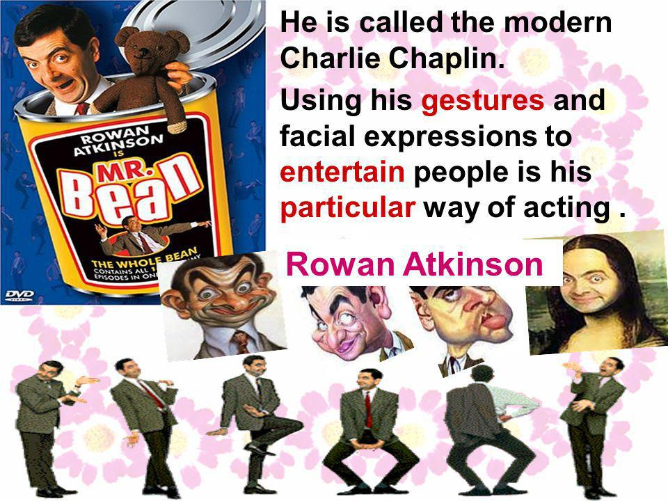 Using his gestures and facial expressions to entertain people is his particular way of acting.