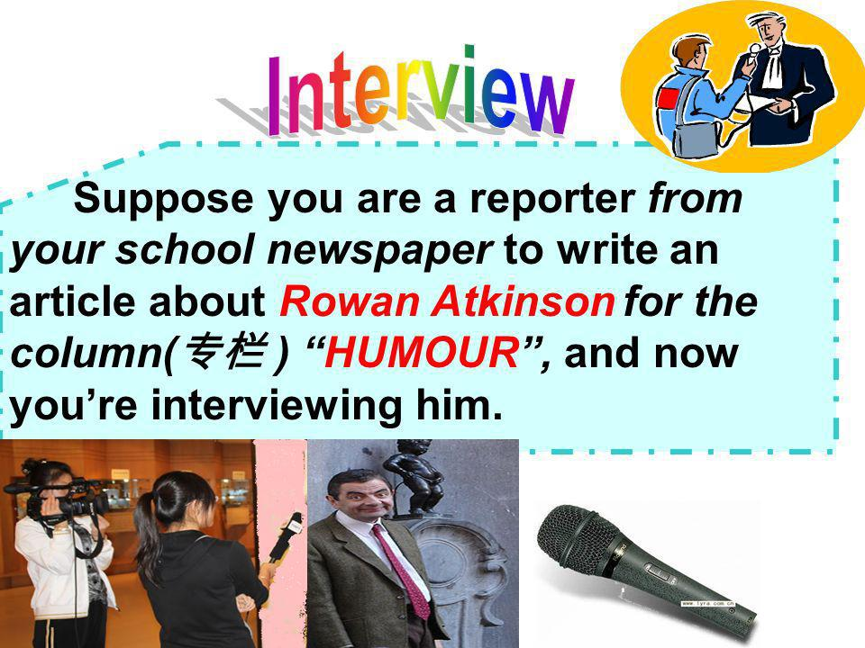 Suppose you are a reporter from your school newspaper to write an article about Rowan Atkinson for the column( ) HUMOUR, and now youre interviewing him.