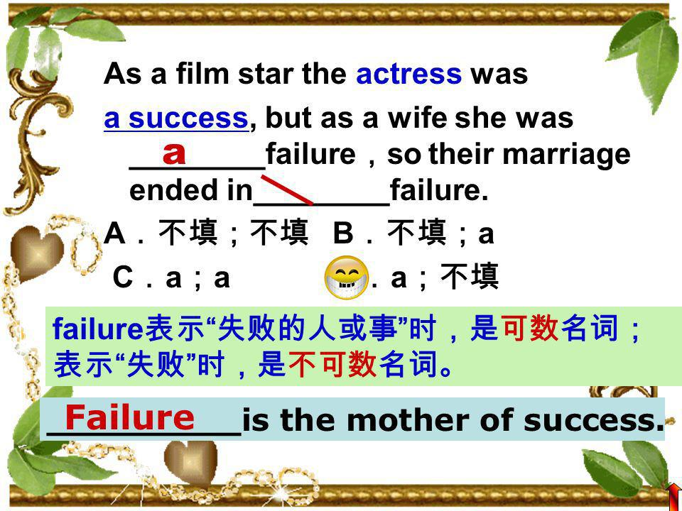 As a film star the actress was a success, but as a wife she was ________failure so their marriage ended in________failure.