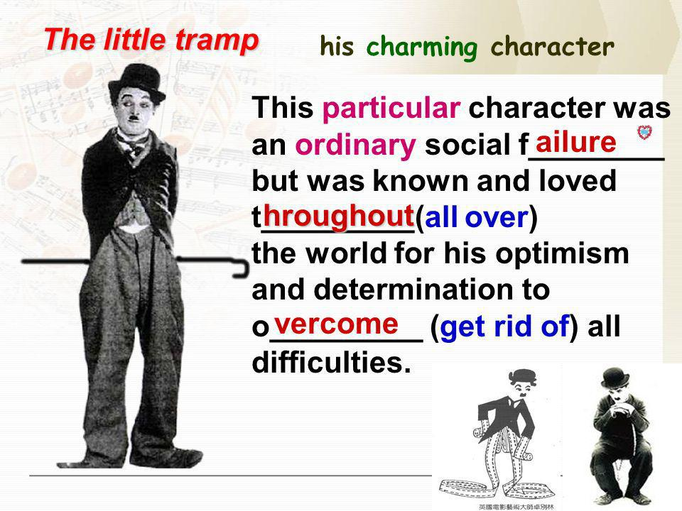 his charming character The little tramp This particular character was an ordinary social f________ but was known and loved t_________(all over) the world for his optimism and determination to o_________ (get rid of) all difficulties.