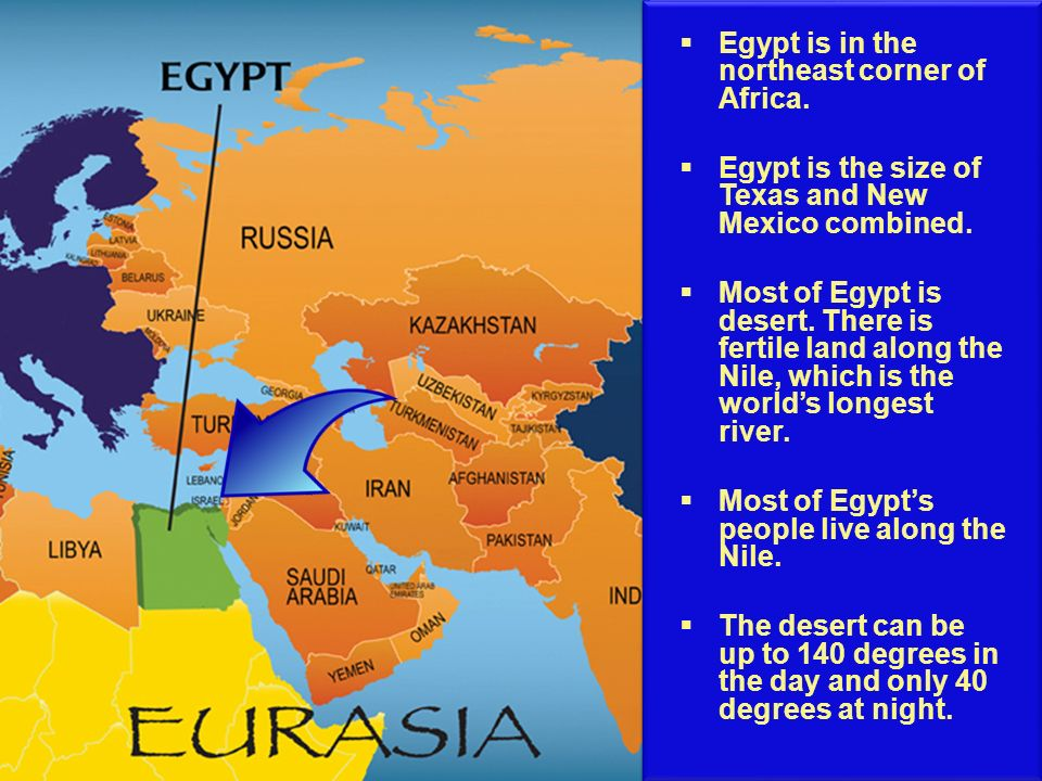 Egypt is in the northeast corner of Africa. Egypt is the size of Texas and New Mexico combined. Most of Egypt is desert. There is fertile land along t
