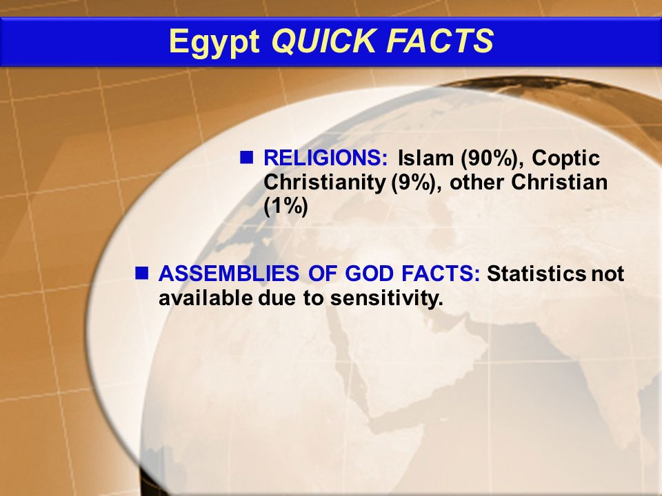 ASSEMBLIES OF GOD FACTS: Statistics not available due to sensitivity. RELIGIONS: Islam (90%), Coptic Christianity (9%), other Christian (1%) Egypt QUI