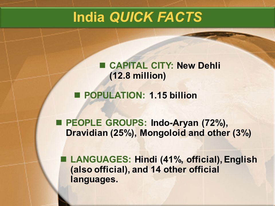 PEOPLE GROUPS: Indo-Aryan (72%), Dravidian (25%), Mongoloid and other (3%) CAPITAL CITY: New Dehli (12.8 million) POPULATION: 1.15 billion LANGUAGES: Hindi (41%, official), English (also official), and 14 other official languages.