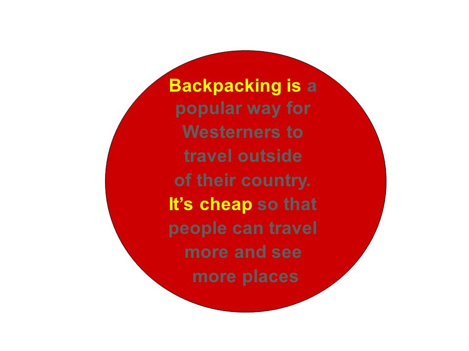 Backpacking is a popular way for Westerners to travel outside of their country. Its cheap so that people can travel more and see more places