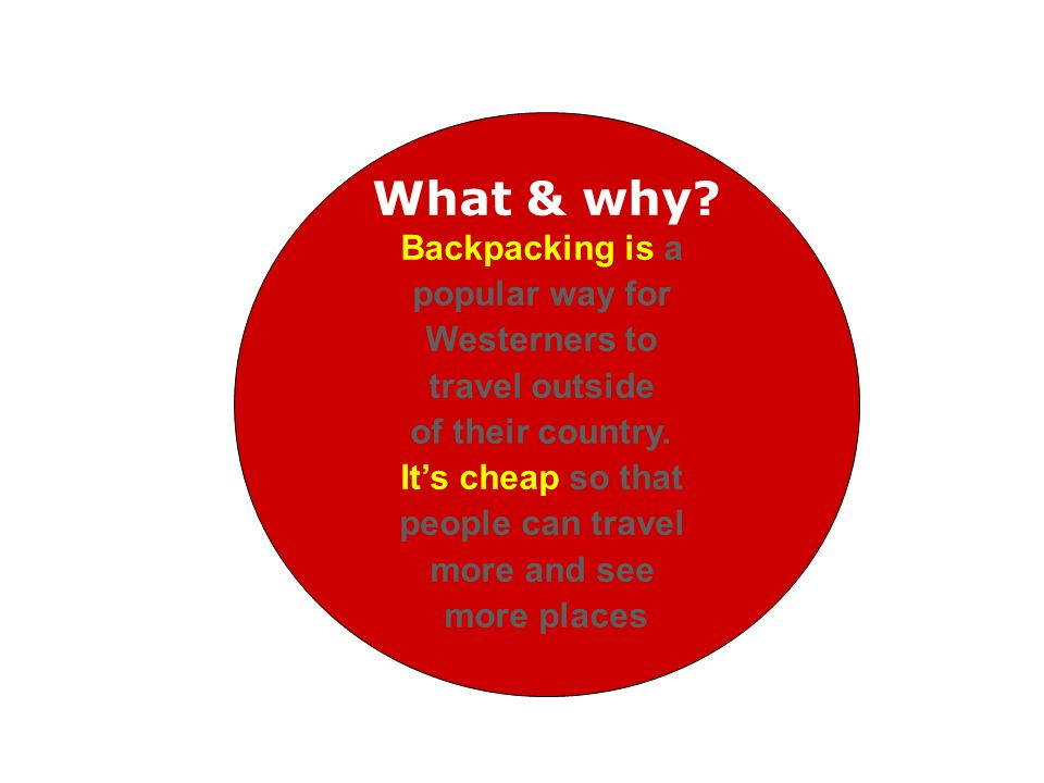 What & why? Backpacking is a popular way for Westerners to travel outside of their country. Its cheap so that people can travel more and see more plac