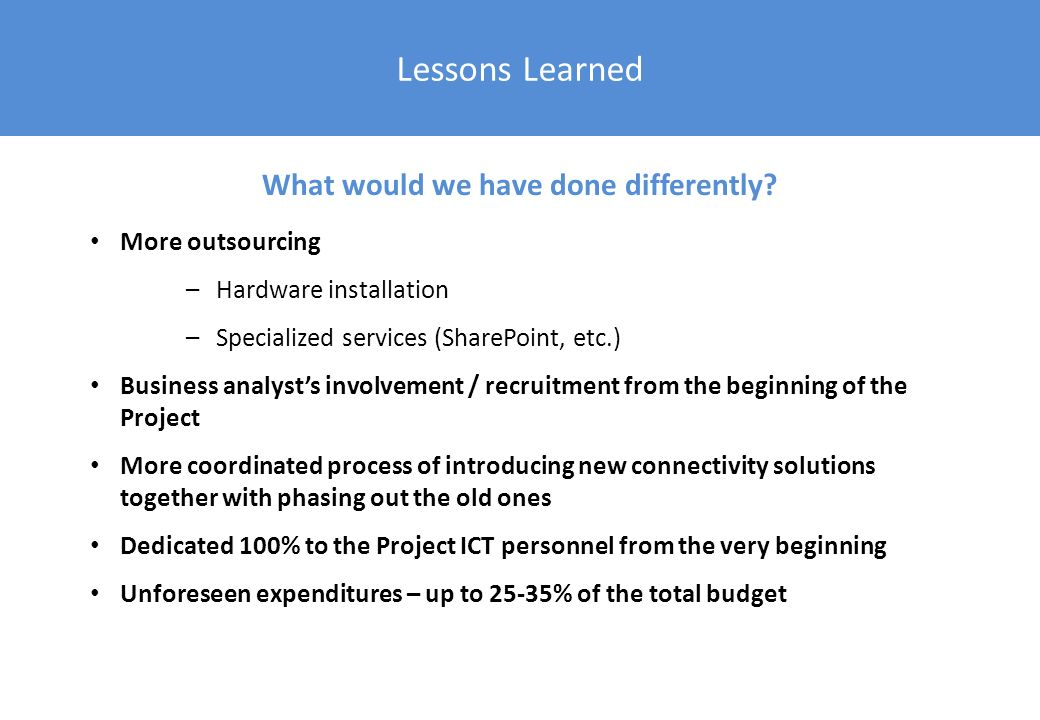 Lessons Learned More outsourcing –Hardware installation –Specialized services (SharePoint, etc.) Business analysts involvement / recruitment from the