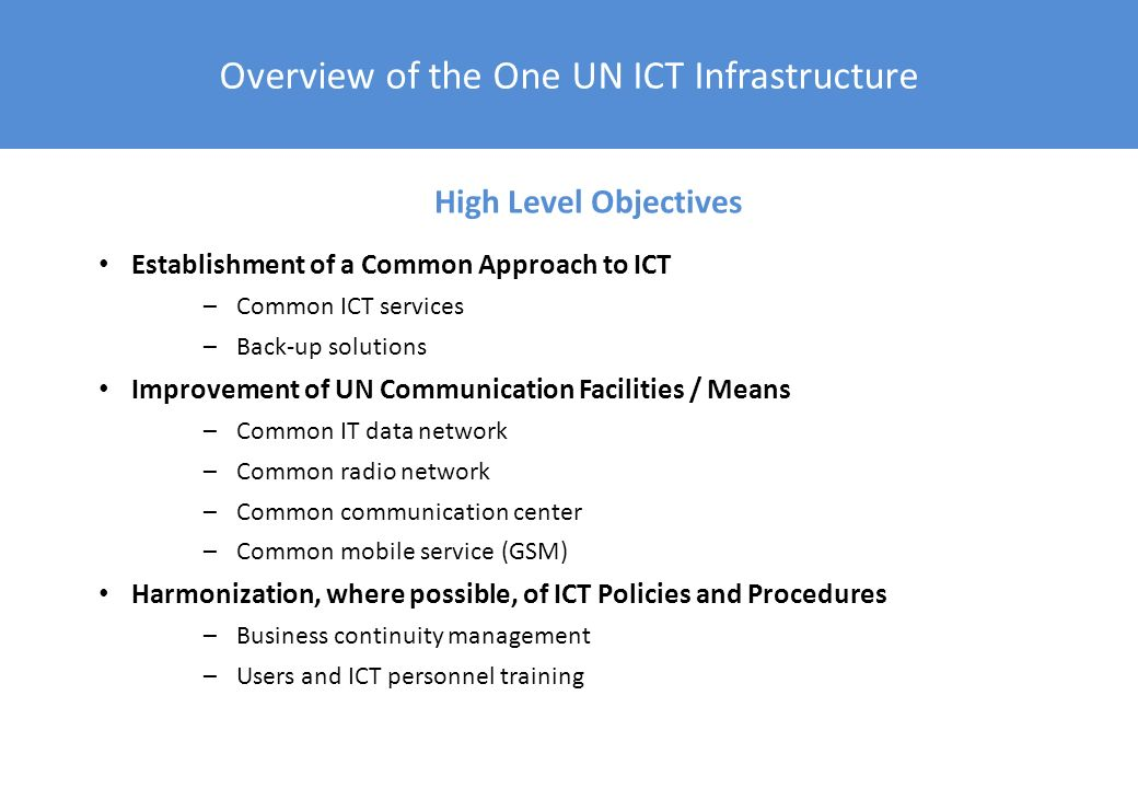 Overview of the One UN ICT Infrastructure Increased service availability and quality for users –Customer-oriented approach –Service Center concept –Compliance with commercial standards Lower costs of ICT service provision –Savings dilemma –Avoided costs Enhanced business continuity –Reduced risk of failure and minimized consequences of such failure –DRP / BCM requirements Compliance with IT best practices and standards Main Benefits