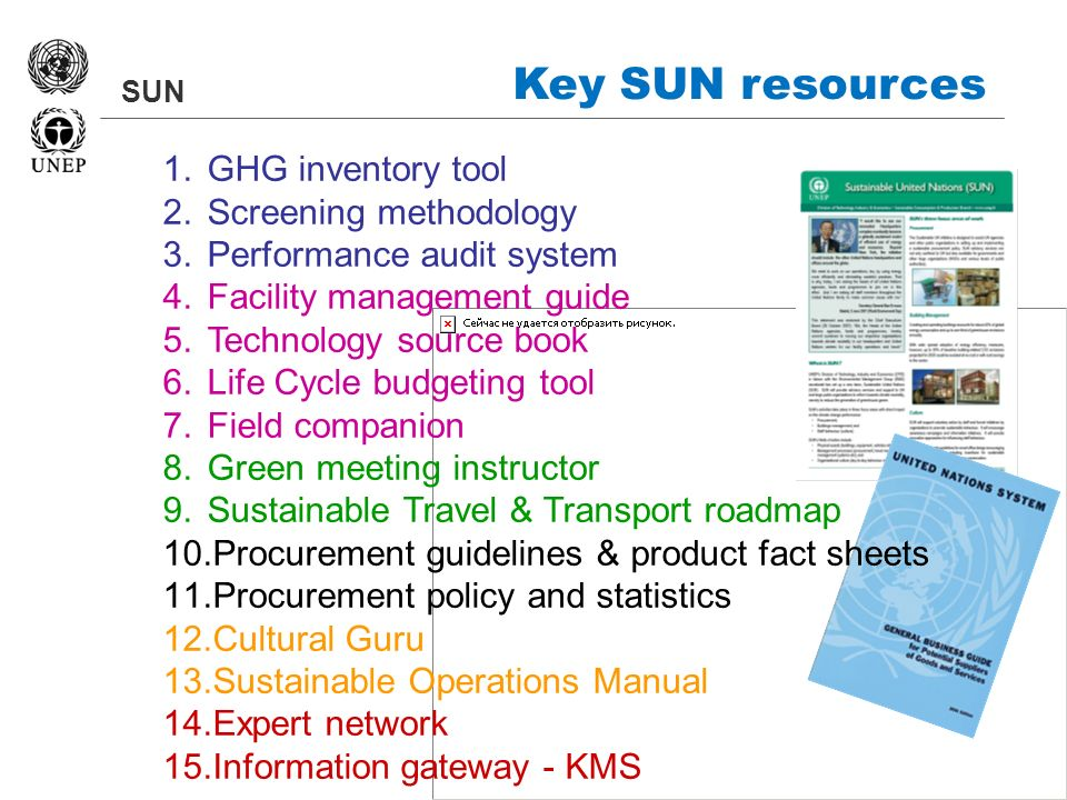 SUN Key SUN resources 1.GHG inventory tool 2.Screening methodology 3.Performance audit system 4.Facility management guide 5.Technology source book 6.Life Cycle budgeting tool 7.Field companion 8.Green meeting instructor 9.Sustainable Travel & Transport roadmap 10.Procurement guidelines & product fact sheets 11.Procurement policy and statistics 12.Cultural Guru 13.Sustainable Operations Manual 14.Expert network 15.Information gateway - KMS