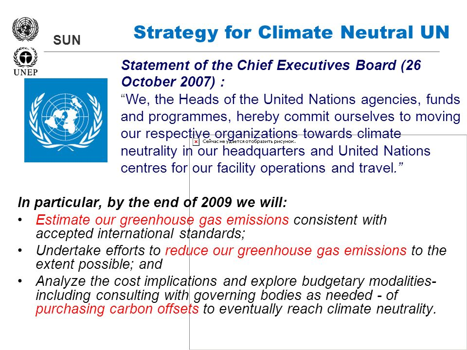 SUN Strategy for Climate Neutral UN In particular, by the end of 2009 we will: Estimate our greenhouse gas emissions consistent with accepted internat