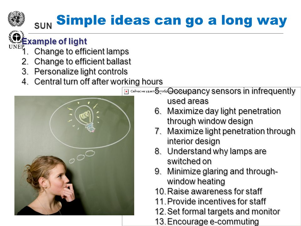 SUN Simple ideas can go a long way 5.Occupancy sensors in infrequently used areas 6.Maximize day light penetration through window design 7.Maximize light penetration through interior design 8.Understand why lamps are switched on 9.Minimize glaring and through- window heating 10.Raise awareness for staff 11.Provide incentives for staff 12.Set formal targets and monitor 13.Encourage e-commuting Example of light 1.Change to efficient lamps 2.Change to efficient ballast 3.Personalize light controls 4.Central turn off after working hours