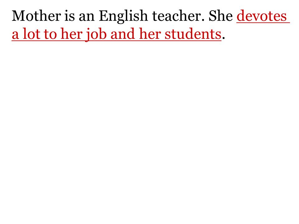 Mother is an English teacher. She devotes a lot to her job and her students.