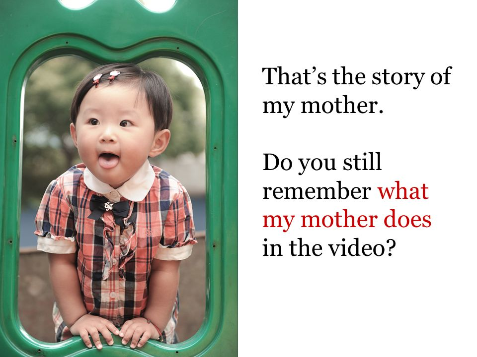 Thats the story of my mother. Do you still remember what my mother does in the video