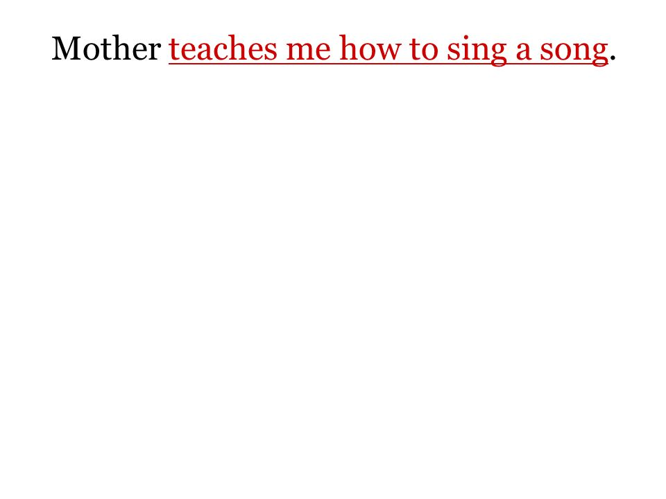 Mother teaches me how to sing a song.