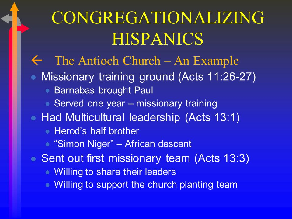 CONGREGATIONALIZING HISPANICS ß The Antioch Church – An Example A Church of Refugees (Acts 11:19) It took Acts 8:1 to fulfill 1:8 At First reached Jews Only (Acts 11:19) This was natural – same language, culture Could have had limited ministry Do we have too many 11:19 churches.