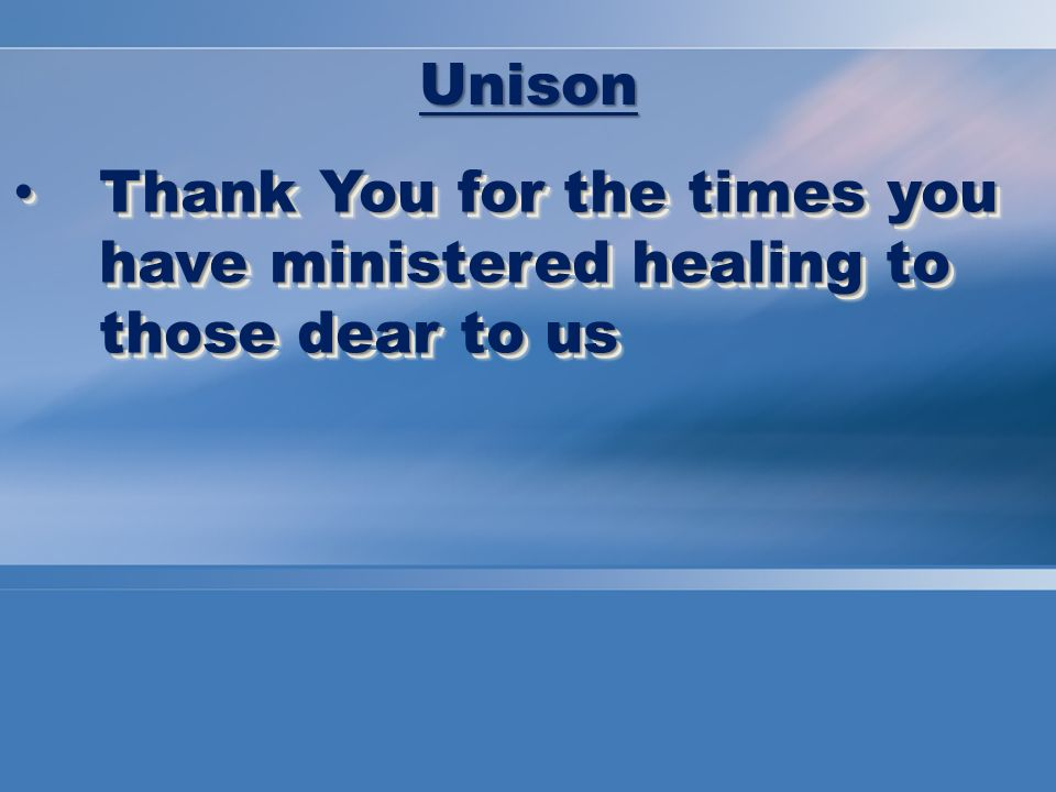 Thank You for the times you have ministered healing to those dear to us Thank You for the times you have ministered healing to those dear to us Unison