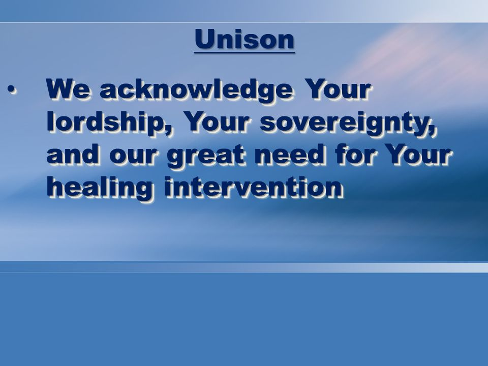 We acknowledge Your lordship, Your sovereignty, and our great need for Your healing intervention We acknowledge Your lordship, Your sovereignty, and our great need for Your healing intervention Unison