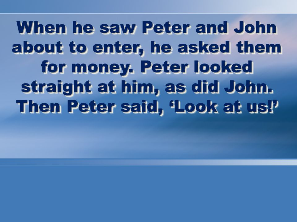 When he saw Peter and John about to enter, he asked them for money.