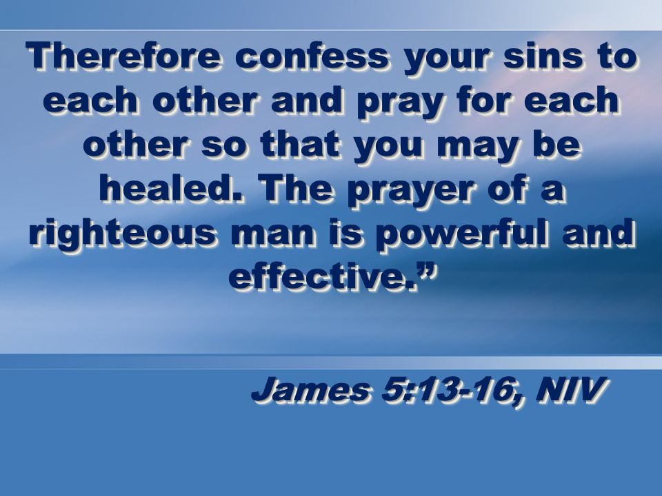 Therefore confess your sins to each other and pray for each other so that you may be healed.