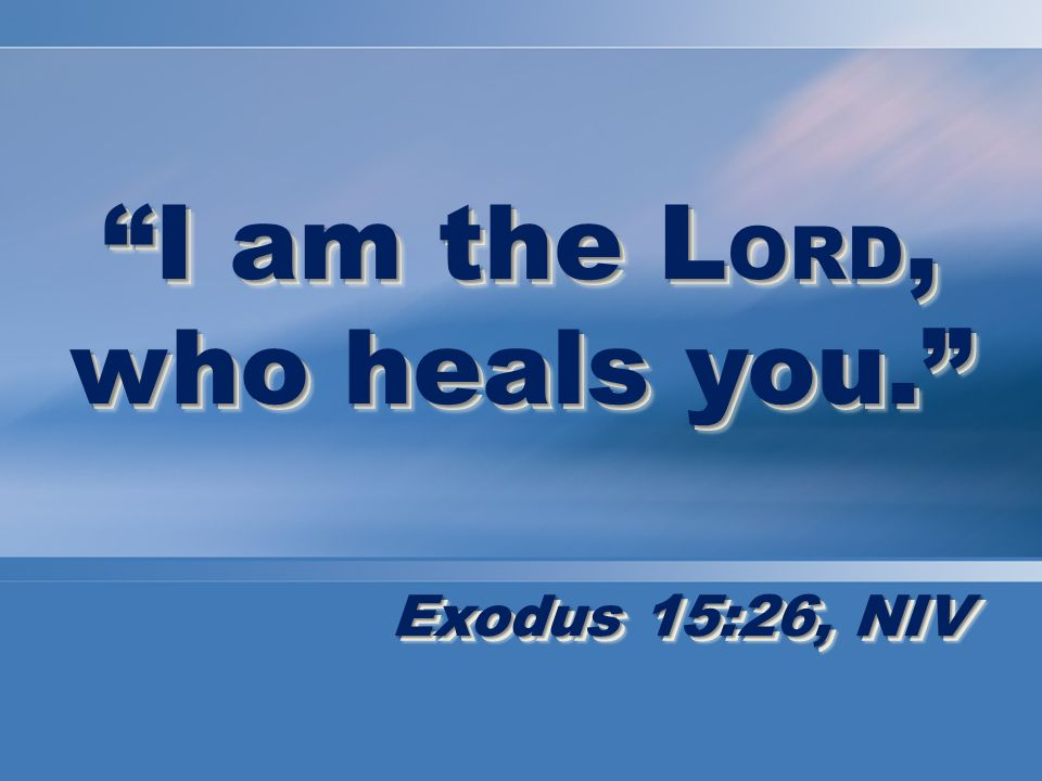 I am the L ORD, who heals you. Exodus 15:26, NIV