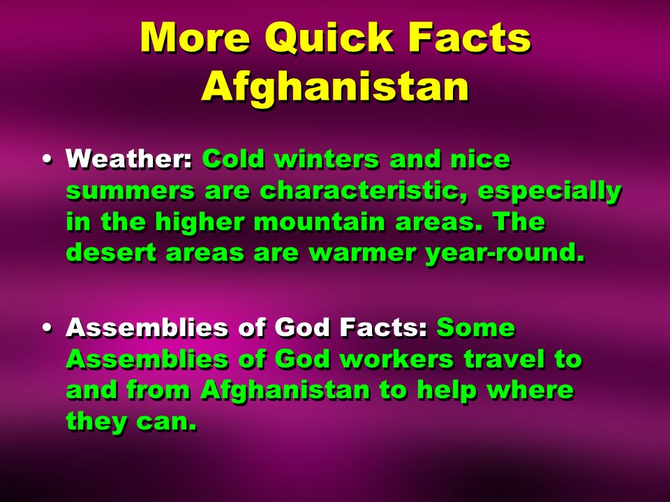 More Quick Facts Afghanistan Weather: Cold winters and nice summers are characteristic, especially in the higher mountain areas.