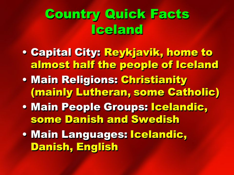 Country Quick Facts Iceland Capital City: Reykjavik, home to almost half the people of Iceland Main Religions: Christianity (mainly Lutheran, some Cat