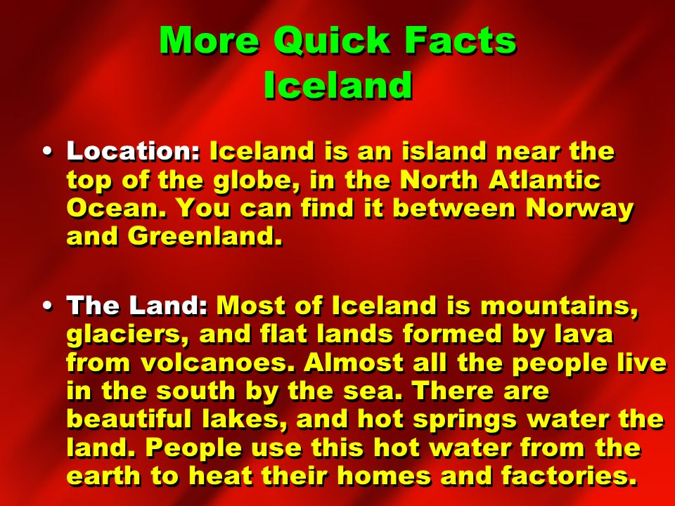 More Quick Facts Iceland Location: Iceland is an island near the top of the globe, in the North Atlantic Ocean. You can find it between Norway and Gre