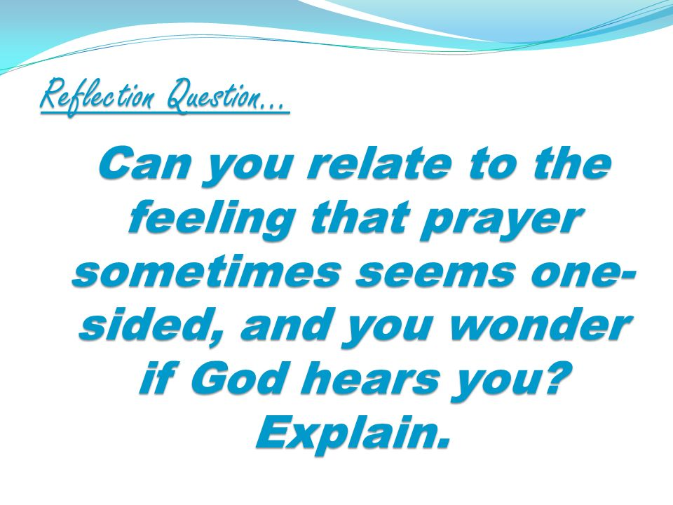 Reflection Question… How would your prayer life change if you could always know for certain God is listening?