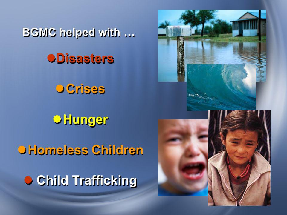 BGMC helped with … Disasters Crises Hunger Homeless Children Child Trafficking BGMC helped with … Disasters Crises Hunger Homeless Children Child Traf
