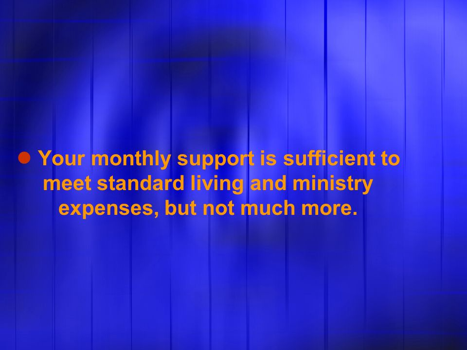 Your monthly support is sufficient to meet standard living and ministry expenses, but not much more.