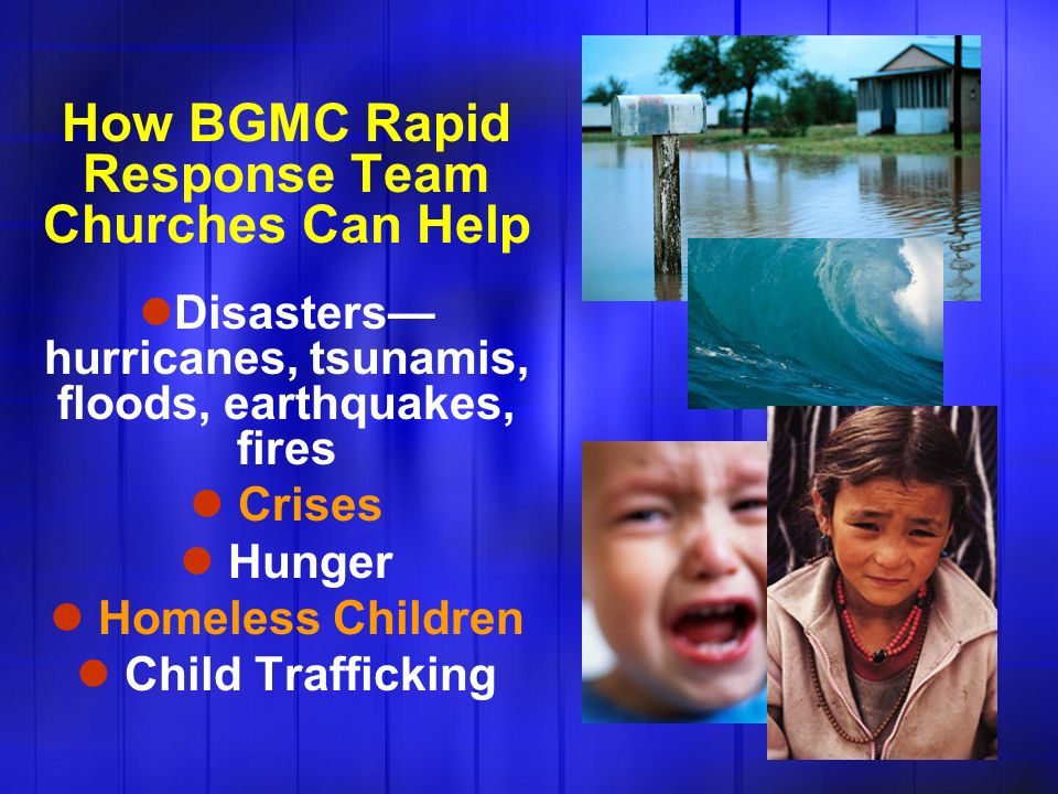 How BGMC Rapid Response Team Churches Can Help Disasters hurricanes, tsunamis, floods, earthquakes, fires Crises Hunger Homeless Children Child Trafficking