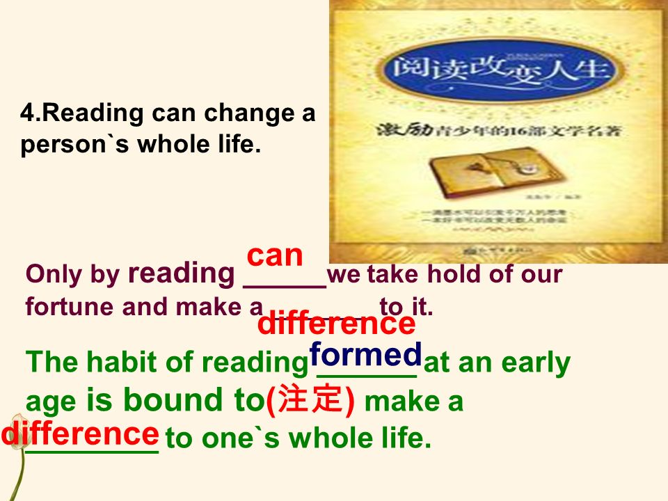 4.Reading can change a person`s whole life.