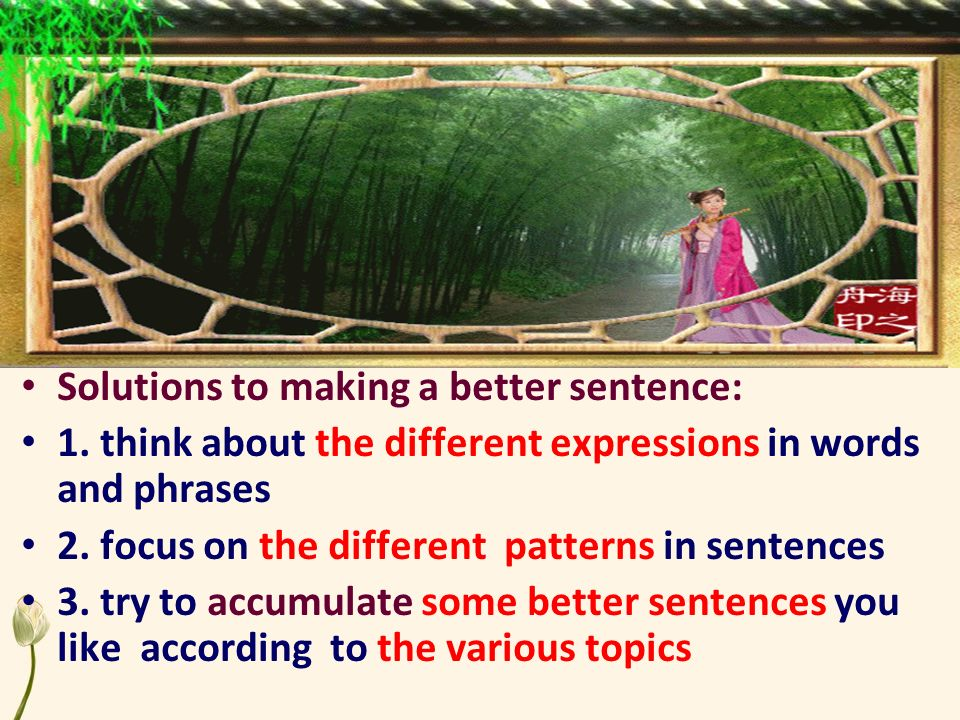 Solutions to making a better sentence: 1. think about the different expressions in words and phrases 2. focus on the different patterns in sentences 3