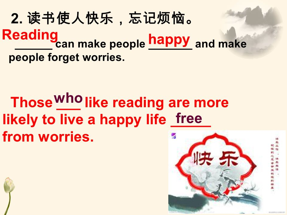 2. ______ can make people _______ and make people forget worries. Those ___ like reading are more likely to live a happy life _____ from worries. who