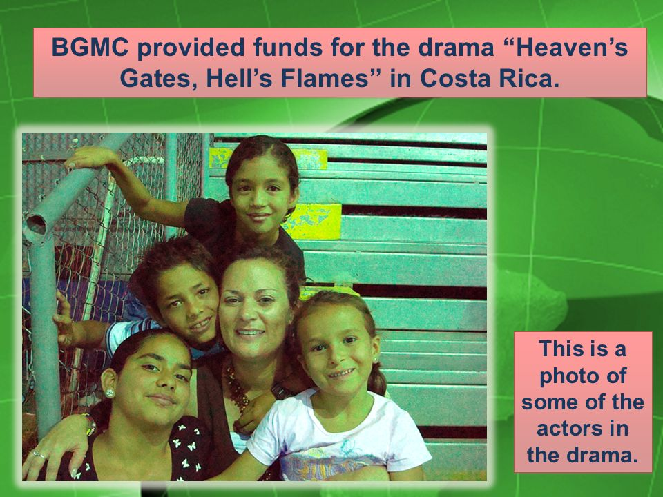 BGMC provided funds for the drama Heavens Gates, Hells Flames in Costa Rica.