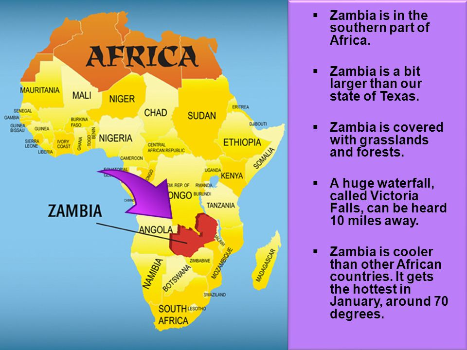 Zambia is in the southern part of Africa. Zambia is a bit larger than our state of Texas. Zambia is covered with grasslands and forests. A huge waterf