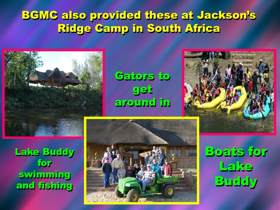 BGMC also provided these at Jacksons Ridge Camp in South Africa Lake Buddy for swimming and fishing Boats for Lake Buddy Gators to get around in