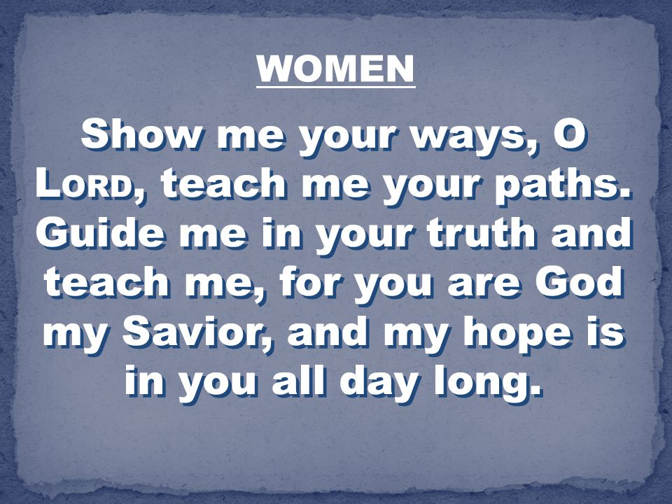 Show me your ways, O L ORD, teach me your paths. Guide me in your truth and teach me, for you are God my Savior, and my hope is in you all day long. W