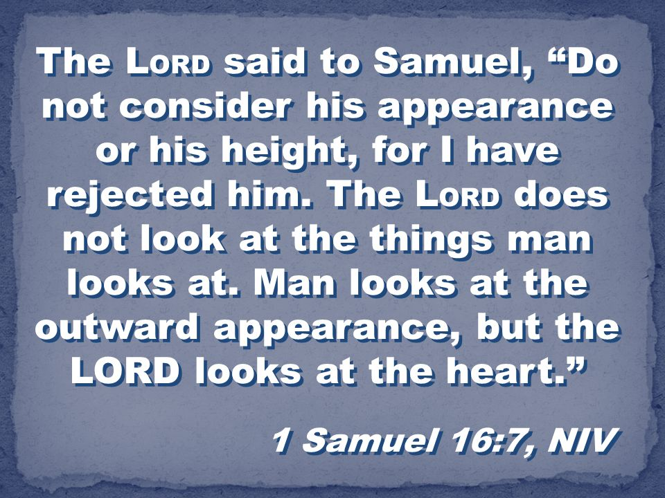 The L ORD said to Samuel, Do not consider his appearance or his height, for I have rejected him. The L ORD does not look at the things man looks at. M