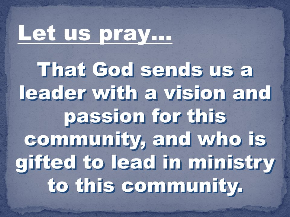 That God sends us a leader with a vision and passion for this community, and who is gifted to lead in ministry to this community. Let us pray…