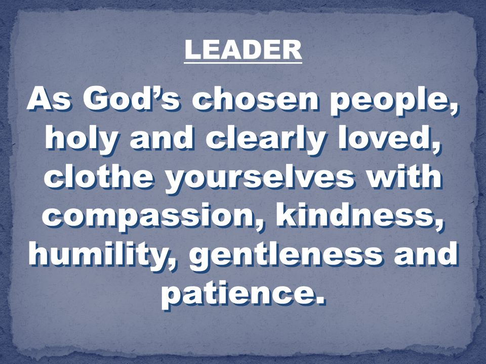 As Gods chosen people, holy and clearly loved, clothe yourselves with compassion, kindness, humility, gentleness and patience. LEADER