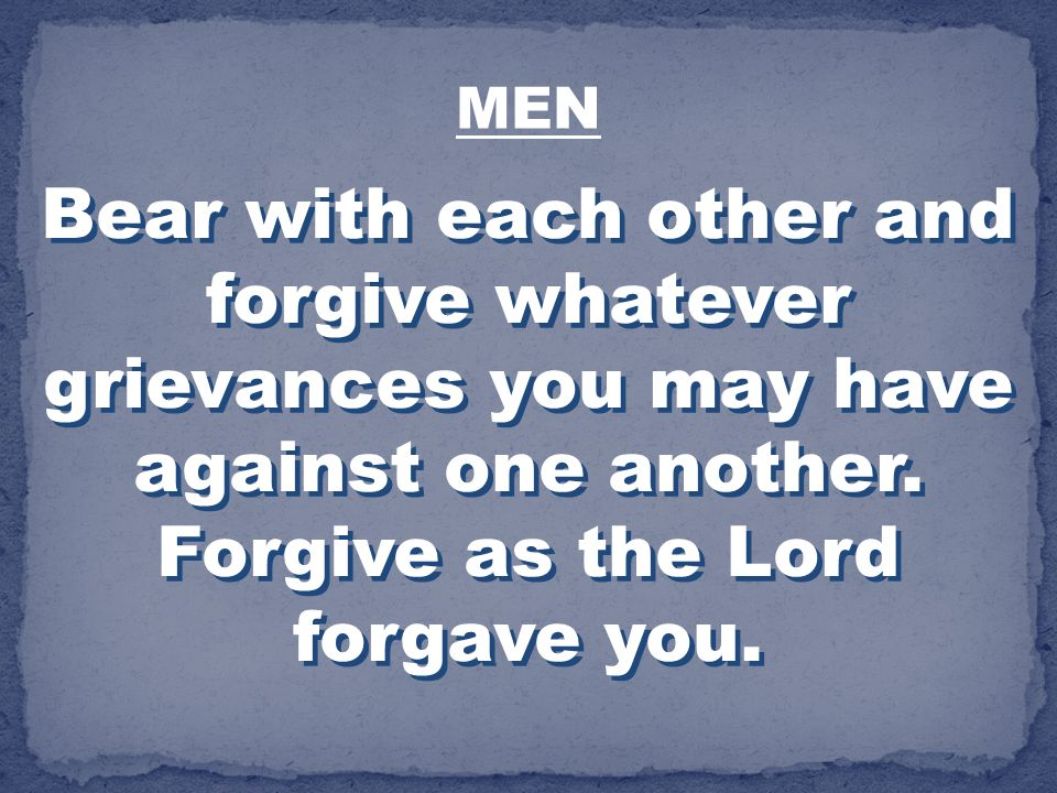 Bear with each other and forgive whatever grievances you may have against one another. Forgive as the Lord forgave you. MEN